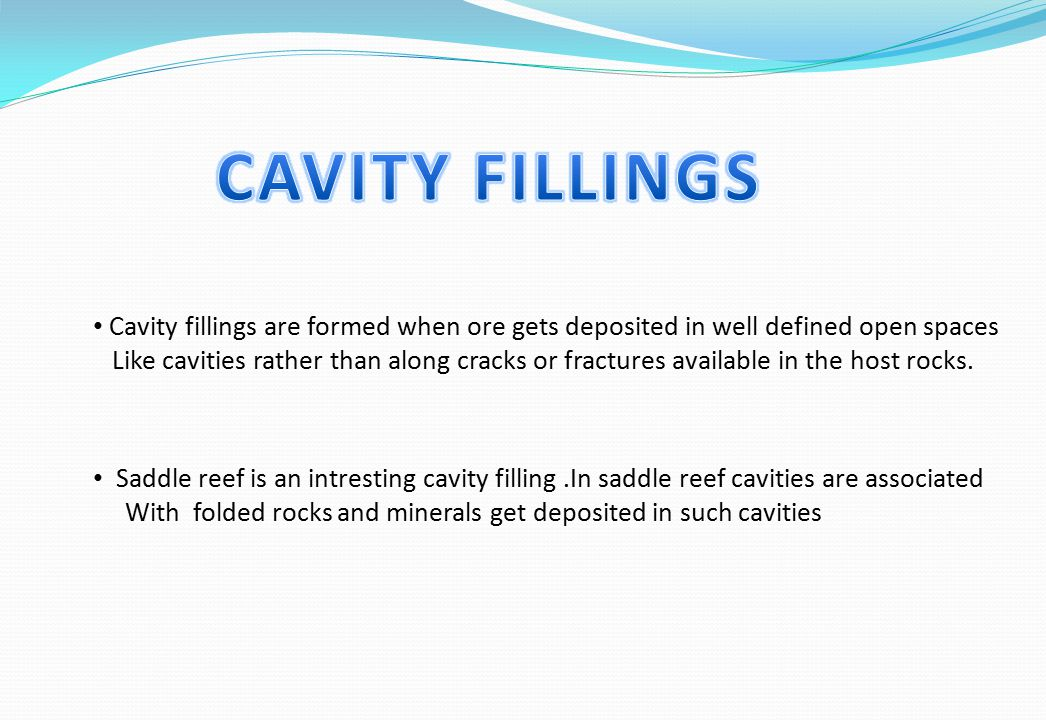 Cavity fillings are formed when ore gets deposited in well defined open spaces Like cavities rather than along cracks or fractures available in the ho