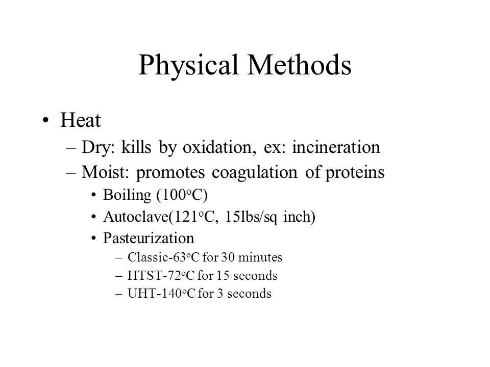 Physical Methods Heat –Dry: kills by oxidation, ex: incineration –Moist: promotes coagulation of proteins Boiling (100 o C) Autoclave(121 o C, 15lbs/sq inch) Pasteurization –Classic-63 o C for 30 minutes –HTST-72 o C for 15 seconds –UHT-140 o C for 3 seconds