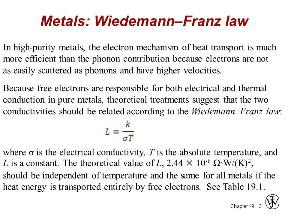 Chapter 19 - Metals: Wiedemann–Franz law 3 In high-purity metals, the electron mechanism of heat transport is much more efficient than the phonon contribution because electrons are not as easily scattered as phonons and have higher velocities.