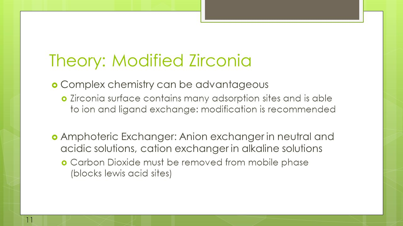 Theory: Modified Zirconia  Complex chemistry can be advantageous  Zirconia surface contains many adsorption sites and is able to ion and ligand exchange: modification is recommended  Amphoteric Exchanger: Anion exchanger in neutral and acidic solutions, cation exchanger in alkaline solutions  Carbon Dioxide must be removed from mobile phase (blocks lewis acid sites) 11