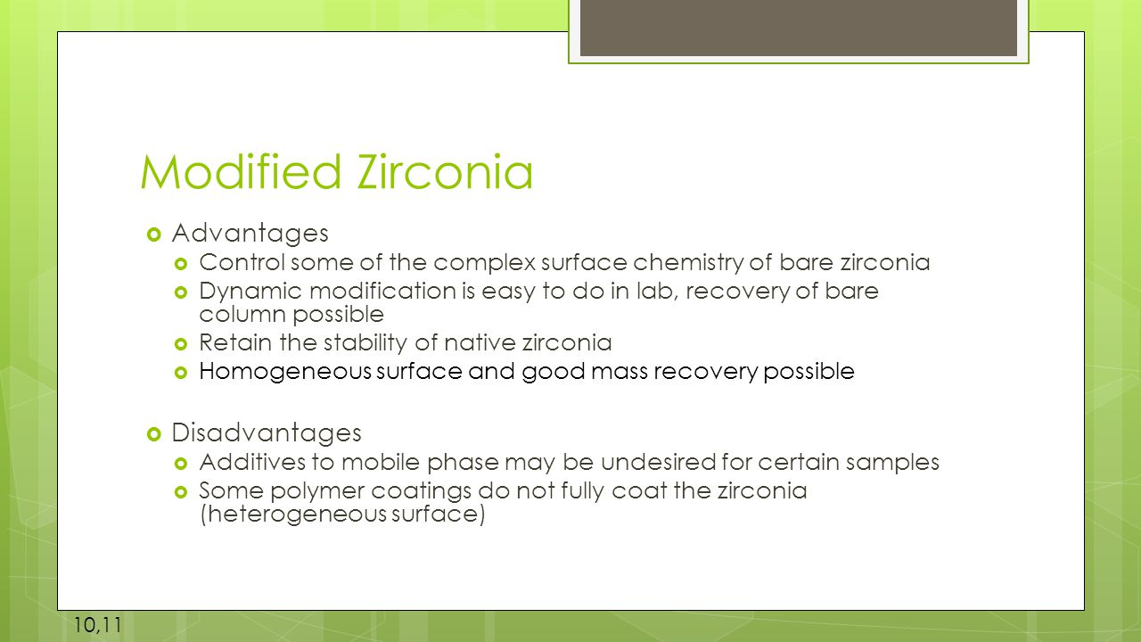 Modified Zirconia  Advantages  Control some of the complex surface chemistry of bare zirconia  Dynamic modification is easy to do in lab, recovery of bare column possible  Retain the stability of native zirconia  Homogeneous surface and good mass recovery possible  Disadvantages  Additives to mobile phase may be undesired for certain samples  Some polymer coatings do not fully coat the zirconia (heterogeneous surface) 10,11