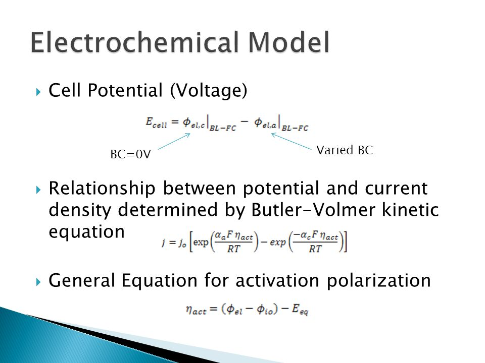  Cell Potential (Voltage)  Relationship between potential and current density determined by Butler-Volmer kinetic equation  General Equation for activation polarization BC=0V Varied BC