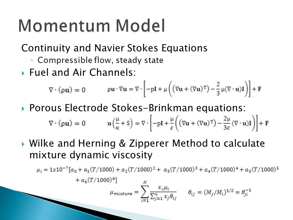 Continuity and Navier Stokes Equations ◦ Compressible flow, steady state  Fuel and Air Channels:  Porous Electrode Stokes-Brinkman equations:  Wilke and Herning & Zipperer Method to calculate mixture dynamic viscosity