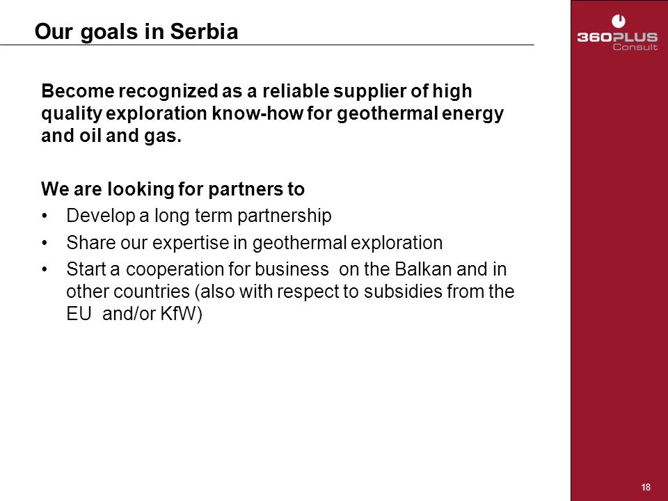 18 Our goals in Serbia Become recognized as a reliable supplier of high quality exploration know-how for geothermal energy and oil and gas. We are loo
