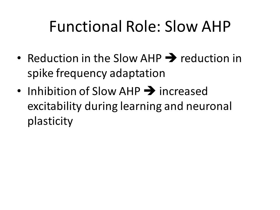 Functional Role: Slow AHP Reduction in the Slow AHP  reduction in spike frequency adaptation Inhibition of Slow AHP  increased excitability during learning and neuronal plasticity