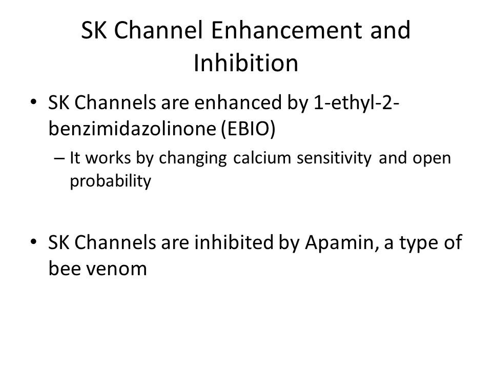 SK Channel Enhancement and Inhibition SK Channels are enhanced by 1-ethyl-2- benzimidazolinone (EBIO) – It works by changing calcium sensitivity and open probability SK Channels are inhibited by Apamin, a type of bee venom