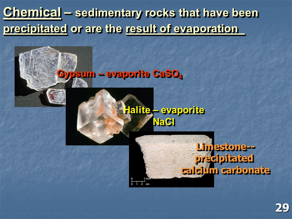 Chemical – sedimentary rocks that have been precipitated or are the result of evaporation Chemical – sedimentary rocks that have been precipitated or