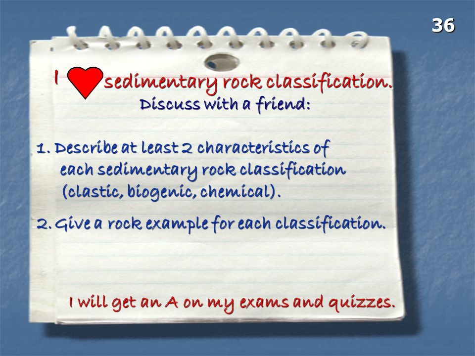 II sedimentary rock classification. I will get an A on my exams and quizzes. Discuss with a friend: 1.Describe at least 2 characteristics of each sedi