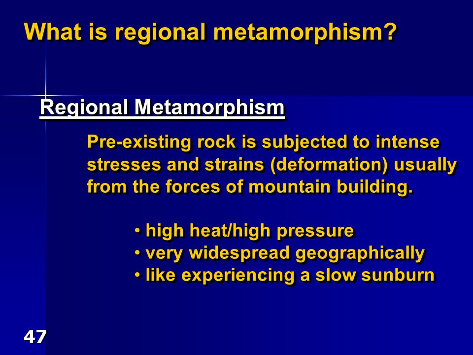 What is regional metamorphism? Regional Metamorphism Pre-existing rock is subjected to intense stresses and strains (deformation) usually from the for