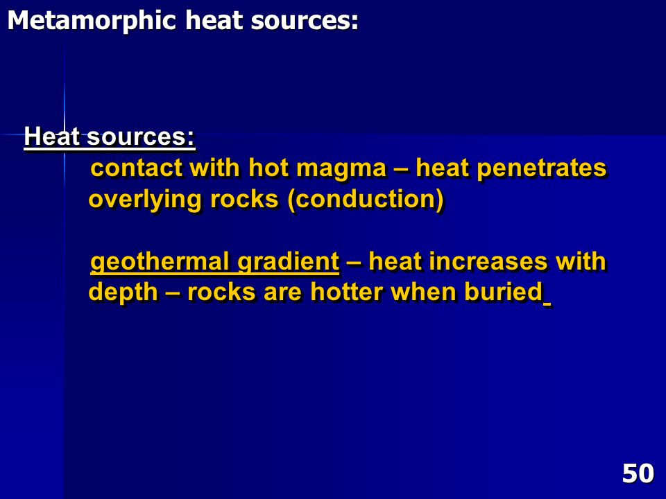Heat sources: contact with hot magma – heat penetrates overlying rocks (conduction) overlying rocks (conduction) geothermal gradient – heat increases