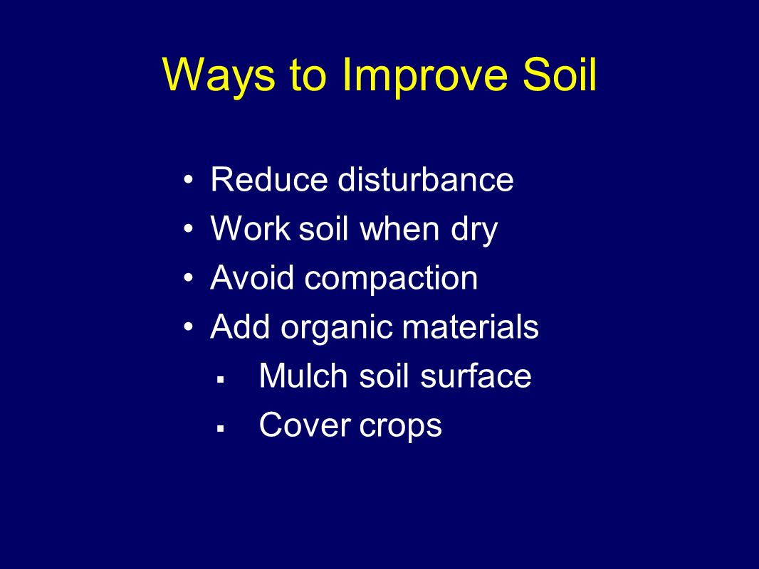 Ways to Improve Soil Reduce disturbance Work soil when dry Avoid compaction Add organic materials  Mulch soil surface  Cover crops