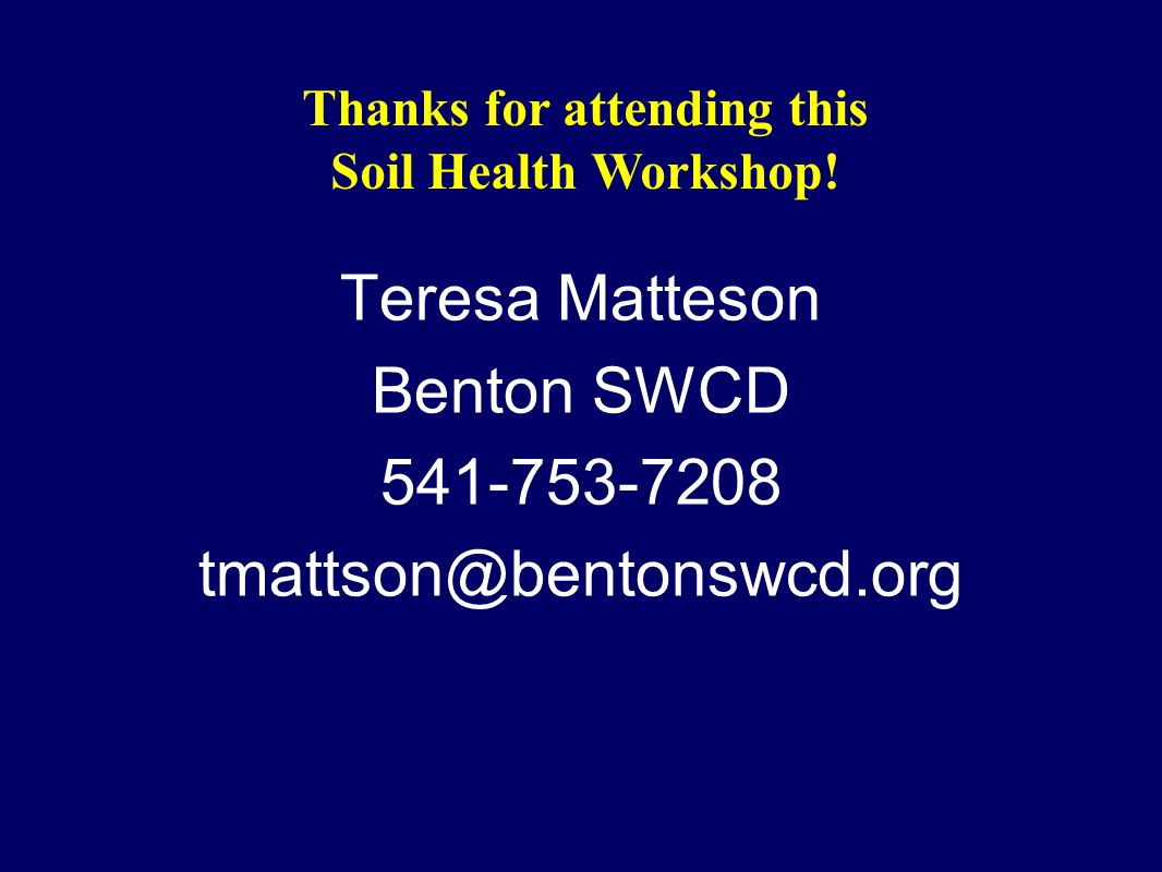 Teresa Matteson Benton SWCD 541-753-7208 tmattson@bentonswcd.org Thanks for attending this Soil Health Workshop!