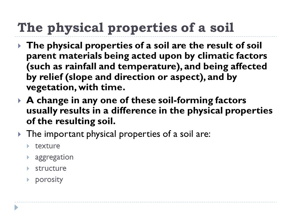 The physical properties of a soil  The physical properties of a soil are the result of soil parent materials being acted upon by climatic factors (su