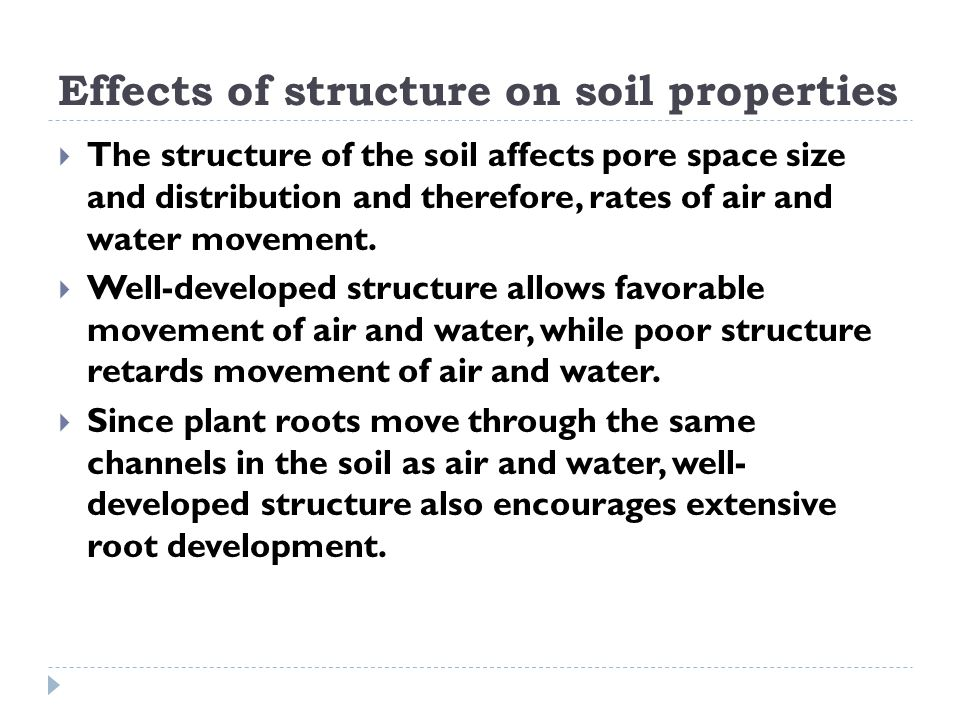 Effects of structure on soil properties  The structure of the soil affects pore space size and distribution and therefore, rates of air and water mov