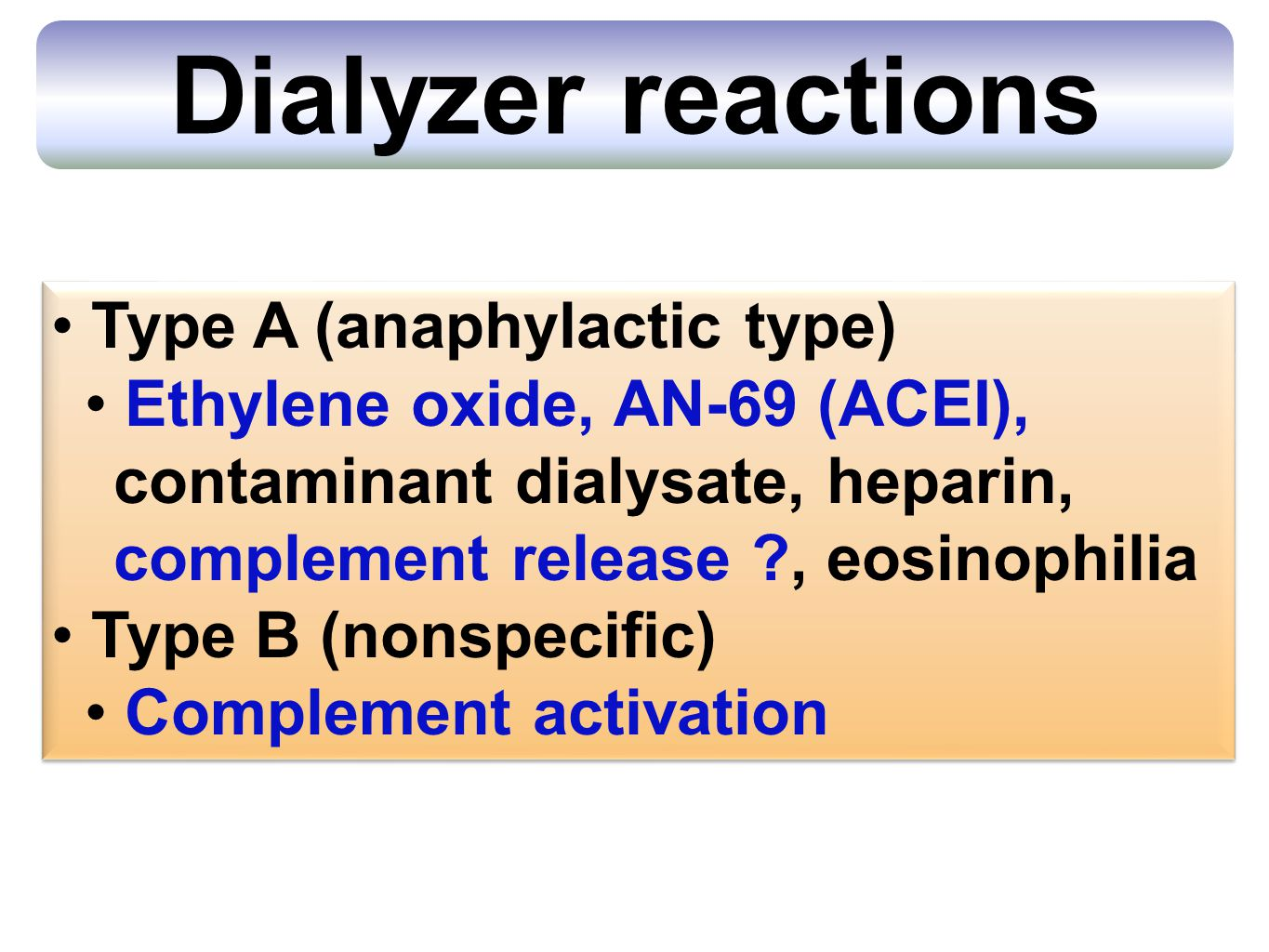Type A (anaphylactic type) Ethylene oxide, AN-69 (ACEI), contaminant dialysate, heparin, complement release ?, eosinophilia Type B (nonspecific) Complement activation Type A (anaphylactic type) Ethylene oxide, AN-69 (ACEI), contaminant dialysate, heparin, complement release ?, eosinophilia Type B (nonspecific) Complement activation Dialyzer reactions