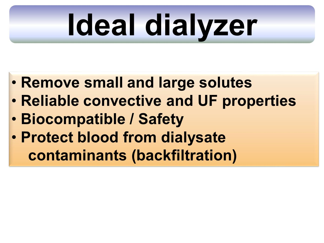 Ideal dialyzer Remove small and large solutes Reliable convective and UF properties Biocompatible / Safety Protect blood from dialysate contaminants (backfiltration) Remove small and large solutes Reliable convective and UF properties Biocompatible / Safety Protect blood from dialysate contaminants (backfiltration)