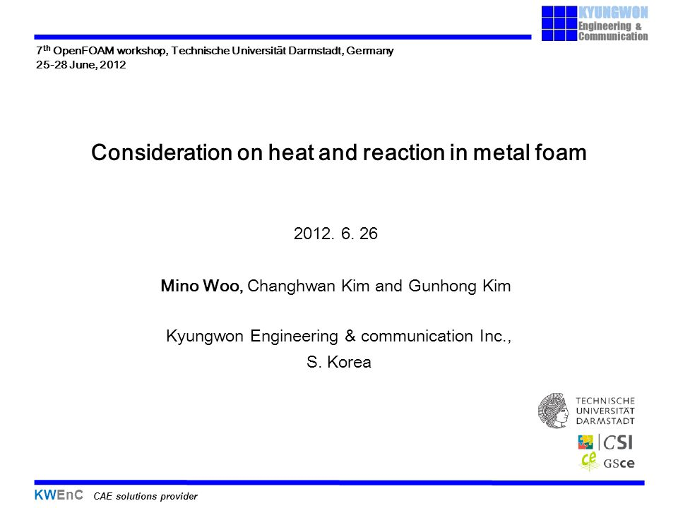 KWEnC CAE solutions provider Consideration on heat and reaction in metal foam Kyungwon Engineering & communication Inc., S. Korea 2012. 6. 26 Mino Woo
