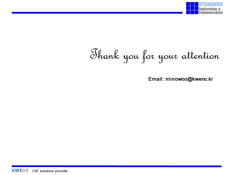 KWEnC CAE solutions provider Thank you for your attention Email : minowoo@kwenc.kr