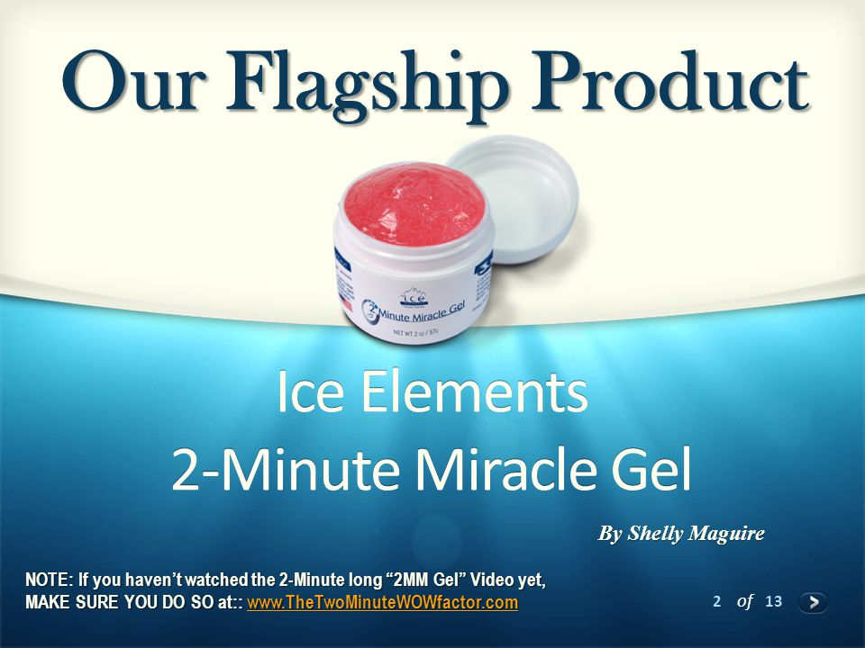 2 of 13 Ice Elements 2-Minute Miracle Gel Our Flagship Product By Shelly Maguire NOTE: If you haven't watched the 2-Minute long 2MM Gel Video yet, MAKE SURE YOU DO SO at:: www.TheTwoMinuteWOWfactor.com www.TheTwoMinuteWOWfactor.com