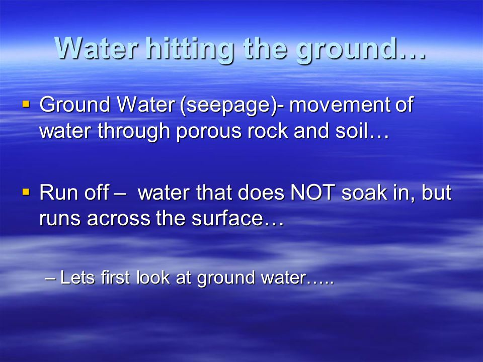 Water hitting the ground…  Ground Water (seepage)- movement of water through porous rock and soil…  Run off – water that does NOT soak in, but runs across the surface… –Lets first look at ground water…..