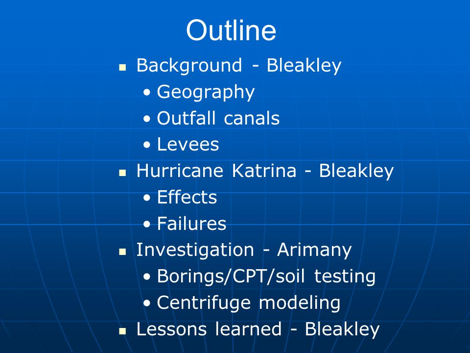 Outline Background - Bleakley Geography Outfall canals Levees Hurricane Katrina - Bleakley Effects Failures Investigation - Arimany Borings/CPT/soil testing Centrifuge modeling Lessons learned - Bleakley