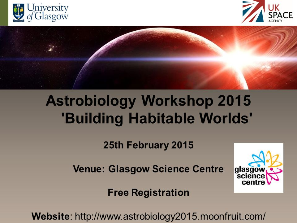 Astrobiology Workshop 2015 Building Habitable Worlds 25th February 2015 Venue: Glasgow Science Centre Free Registration Website: http://www.astrobiology2015.moonfruit.com/