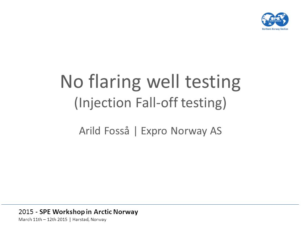 2015 - SPE Workshop in Arctic Norway March 11th – 12th 2015 | Harstad, Norway No flaring well testing (Injection Fall-off testing) Arild Fosså | Expro Norway AS
