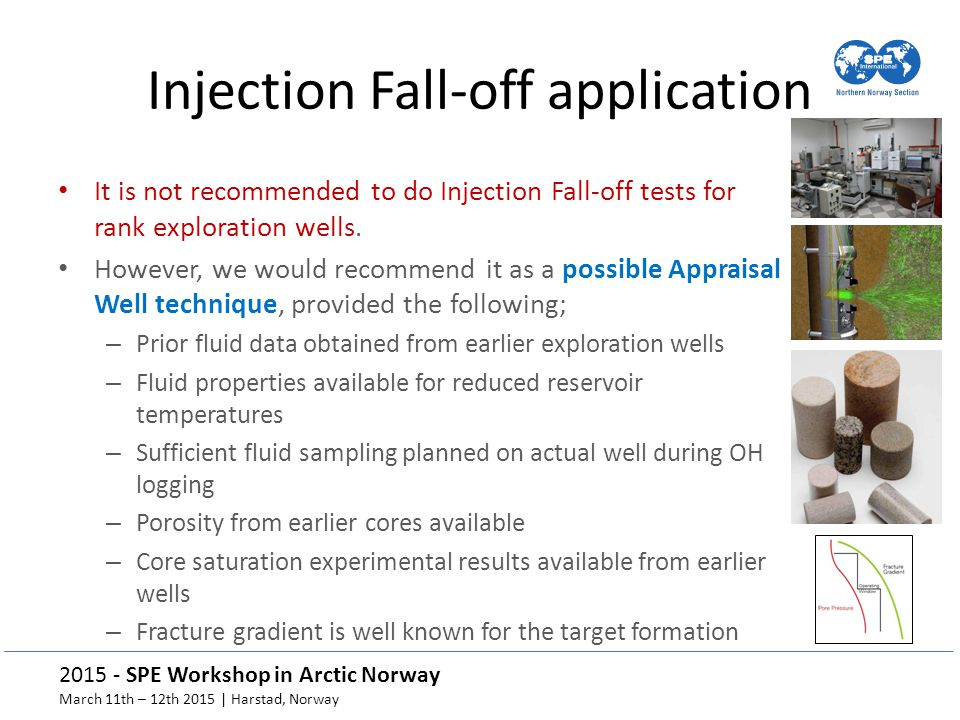 2015 - SPE Workshop in Arctic Norway March 11th – 12th 2015 | Harstad, Norway Injection Fall-off application It is not recommended to do Injection Fall-off tests for rank exploration wells.