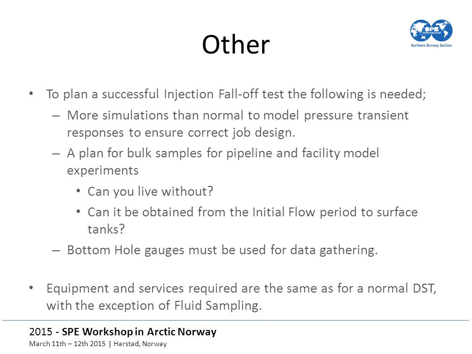 2015 - SPE Workshop in Arctic Norway March 11th – 12th 2015 | Harstad, Norway Other To plan a successful Injection Fall-off test the following is needed; – More simulations than normal to model pressure transient responses to ensure correct job design.