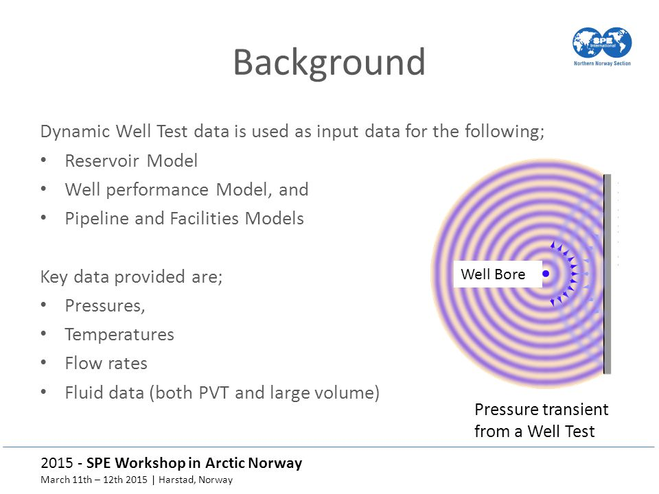 2015 - SPE Workshop in Arctic Norway March 11th – 12th 2015 | Harstad, Norway Background Dynamic Well Test data is used as input data for the following; Reservoir Model Well performance Model, and Pipeline and Facilities Models Key data provided are; Pressures, Temperatures Flow rates Fluid data (both PVT and large volume) Well Bore Pressure transient from a Well Test