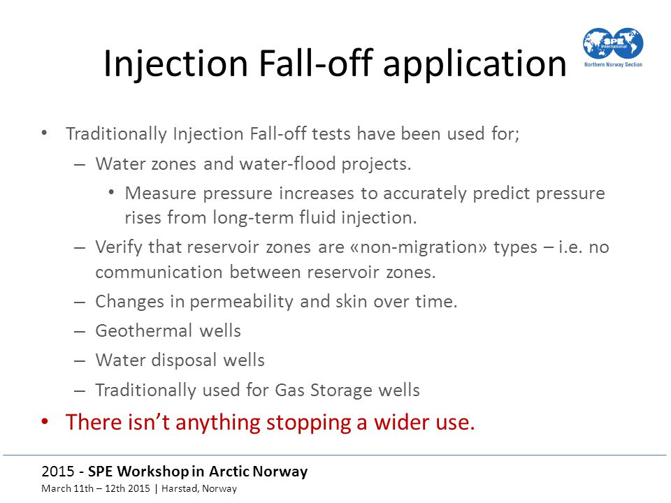 2015 - SPE Workshop in Arctic Norway March 11th – 12th 2015 | Harstad, Norway Injection Fall-off application Traditionally Injection Fall-off tests have been used for; – Water zones and water-flood projects.