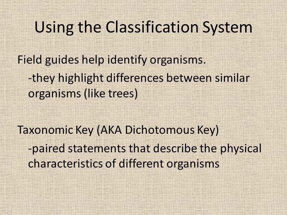Using the Classification System Field guides help identify organisms. -they highlight differences between similar organisms (like trees) Taxonomic Key
