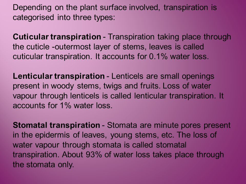 Depending on the plant surface involved, transpiration is categorised into three types: Cuticular transpiration - Transpiration taking place through t