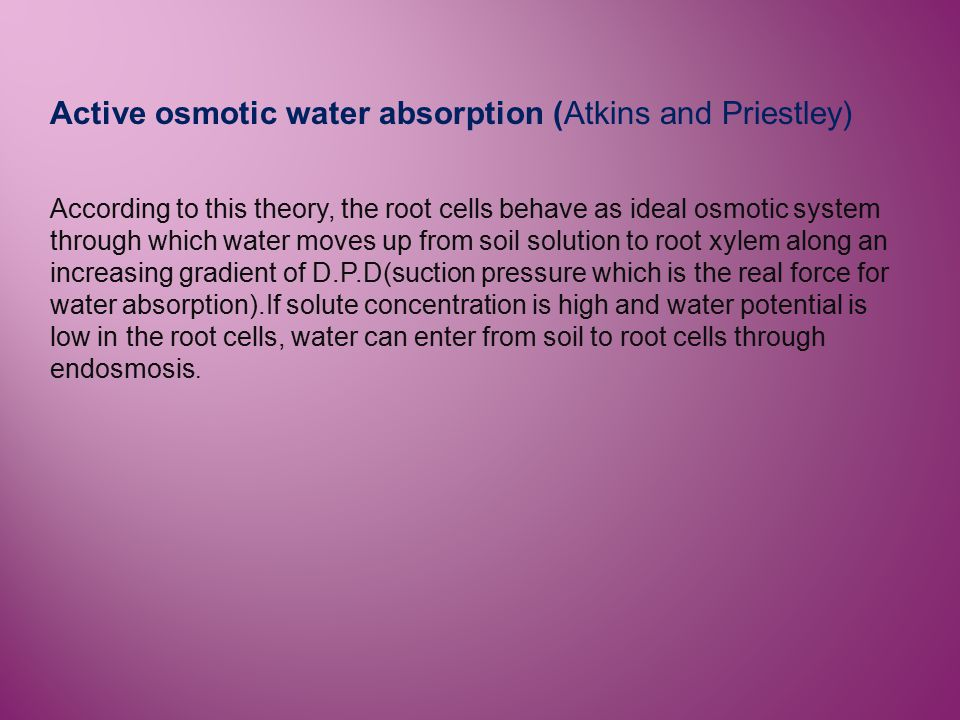 Active osmotic water absorption (Atkins and Priestley) According to this theory, the root cells behave as ideal osmotic system through which water mov