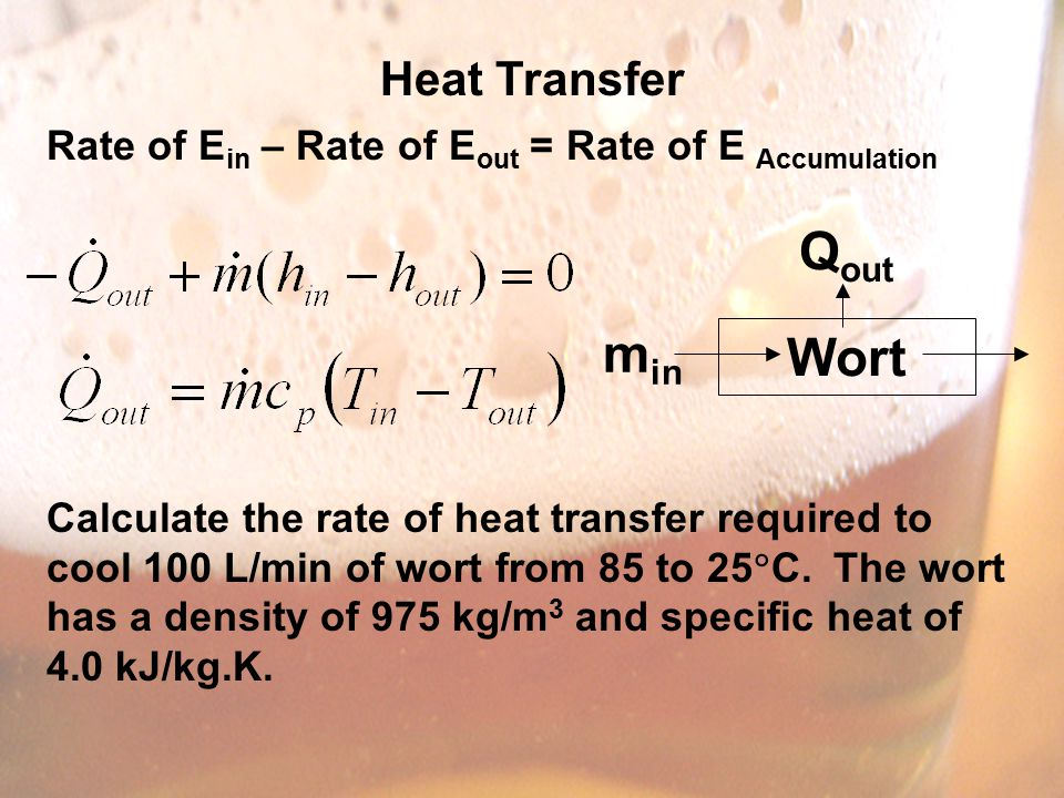 Heat Transfer Rate of E in – Rate of E out = Rate of E Accumulation Calculate the rate of heat transfer required to cool 100 L/min of wort from 85 to 25  C.