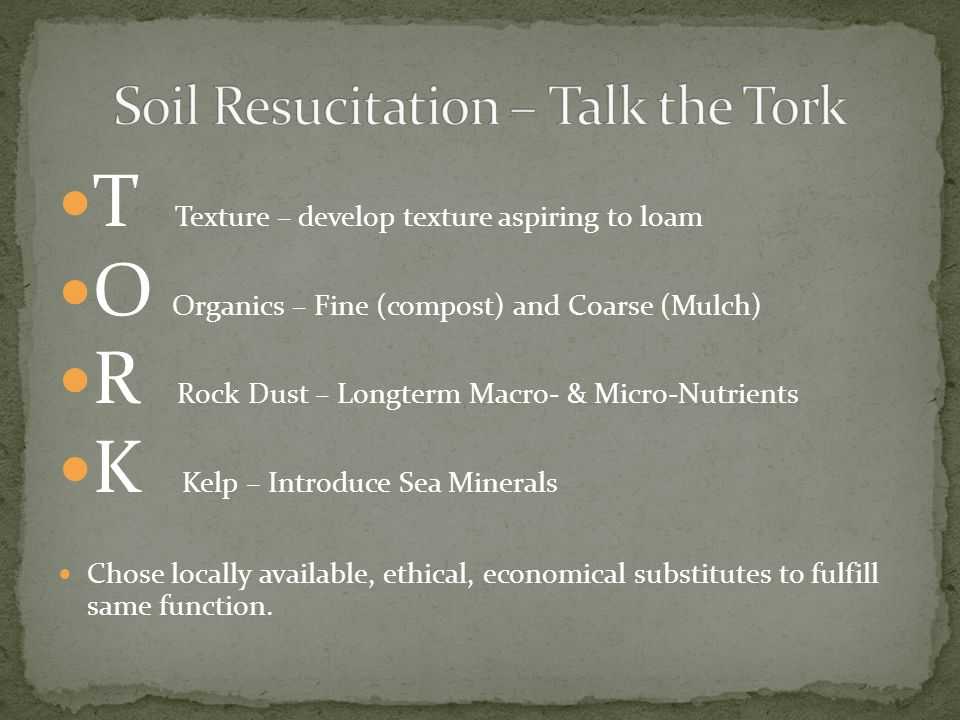 T Texture – develop texture aspiring to loam O Organics – Fine (compost) and Coarse (Mulch) R Rock Dust – Longterm Macro- & Micro-Nutrients K Kelp – I