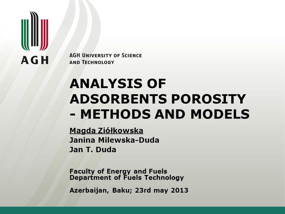ANALYSIS OF ADSORBENTS POROSITY - METHODS AND MODELS Faculty of Energy and Fuels Department of Fuels Technology Azerbaijan, Baku; 23rd may 2013 Magda Ziółkowska Janina Milewska-Duda Jan T.