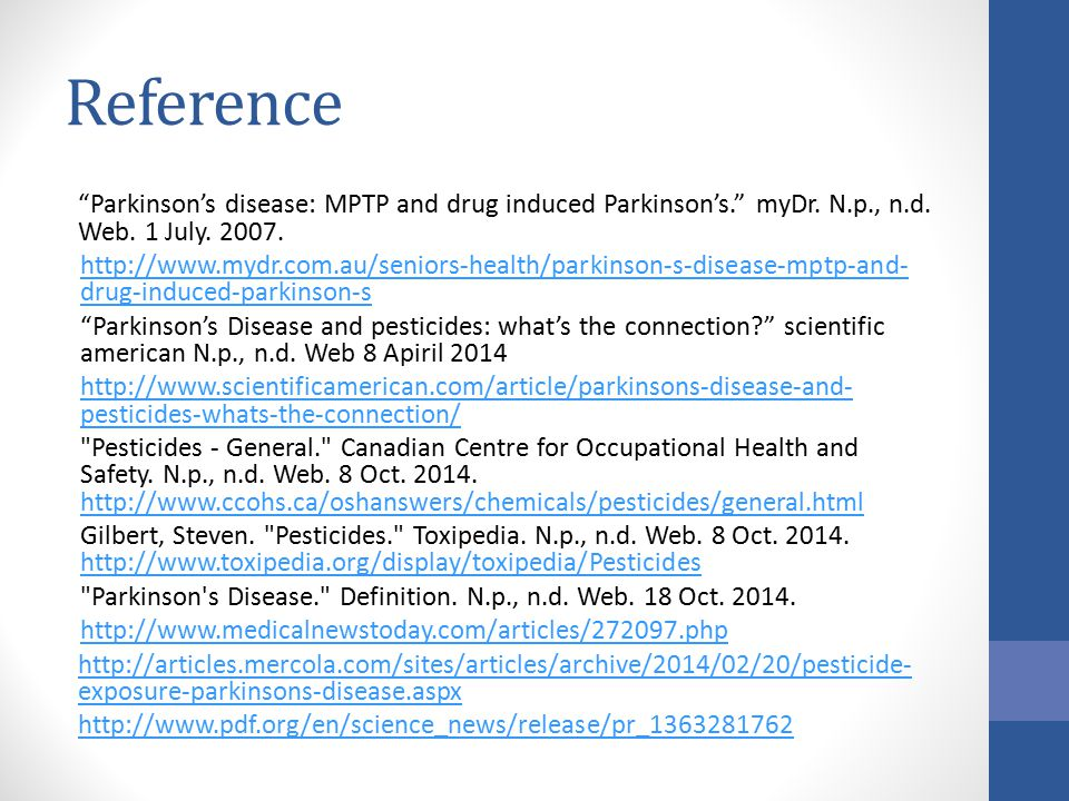 "Reference ""Parkinson's disease: MPTP and drug induced Parkinson's."" myDr. N.p., n.d. Web. 1 July. 2007. http://www.mydr.com.au/seniors-health/parkinso"