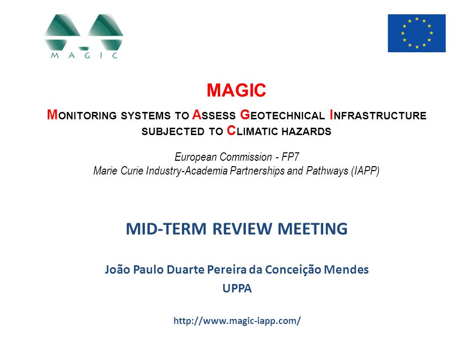 Fellow background MAGIC - Monitoring systems to Assess Geotechnical Infrastructure subjected to Climatic hazards Mid-Term Review Meeting - Brussels, 17 November 2014 Status: ER Home institution: Université de Pau et des Pays de l Adour Host institution: Université de Pau et des Pays de l Adour Secondment period: 24 months 2005 – 2011 – Durham University, UK – PhD entitled Assessment of the impact of climate change on an instrumented embankment: an unsaturated soil mechanics approach 2009 – 2011 – Newcastle University, UK – RA – Field measurements of soil suction using HCTs and other techniques 2011 – GDS Instruments – Secondment from Newcastle University, UK – R&D of laboratory equipment for the study of unsaturated soils 2012 – 2013 – The University of Newcastle, Australia – RA – R&D of HCTs (including accessories) and other laboratory equipment