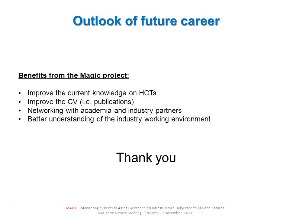 Outlook of future career MAGIC - Monitoring systems to Assess Geotechnical Infrastructure subjected to Climatic hazards Mid-Term Review Meeting - Brussels, 17 November 2014 Benefits from the Magic project: Improve the current knowledge on HCTs Improve the CV (i.e.