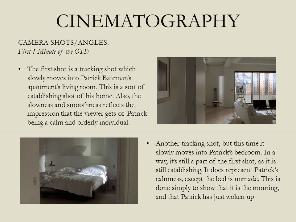 CINEMATOGRAPHY CAMERA SHOTS/ANGLES: First 1 Minute of the OTS: The first shot is a tracking shot which slowly moves into Patrick Bateman's apartment's living room.