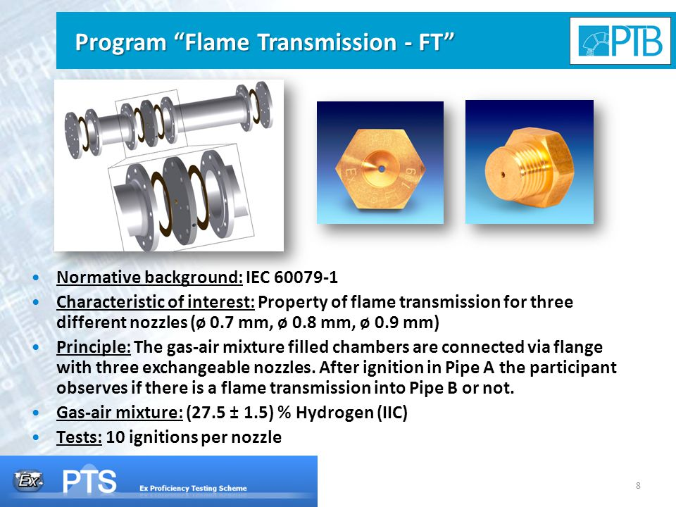 8 Normative background: IEC 60079-1 Characteristic of interest: Property of flame transmission for three different nozzles (ø 0.7 mm, ø 0.8 mm, ø 0.9 mm) Principle: The gas-air mixture filled chambers are connected via flange with three exchangeable nozzles.