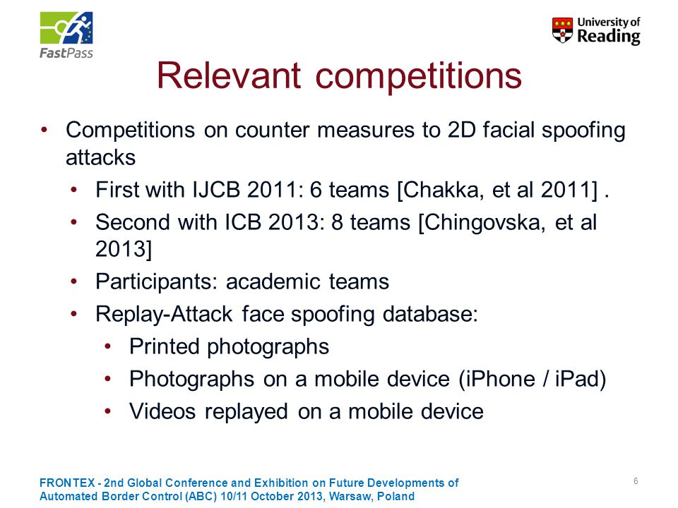 Iris counter-spoofing approaches Spectrographics based: optical properties Purkinje reflection Retina light reflection: 'Red eye' effect Image quality measure Behaviour based: dynamic properties Eye hippus Pupil and iris constriction and dilation Eyelid blinking Other: 3D structure 17 FRONTEX - 2nd Global Conference and Exhibition on Future Developments of Automated Border Control (ABC) 10/11 October 2013, Warsaw, Poland