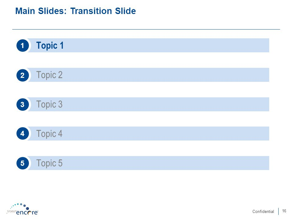 16 Confidential Main Slides: Transition Slide Topic 1 Topic 2 1 2 Topic 3 Topic 4 3 4 Topic 5 5