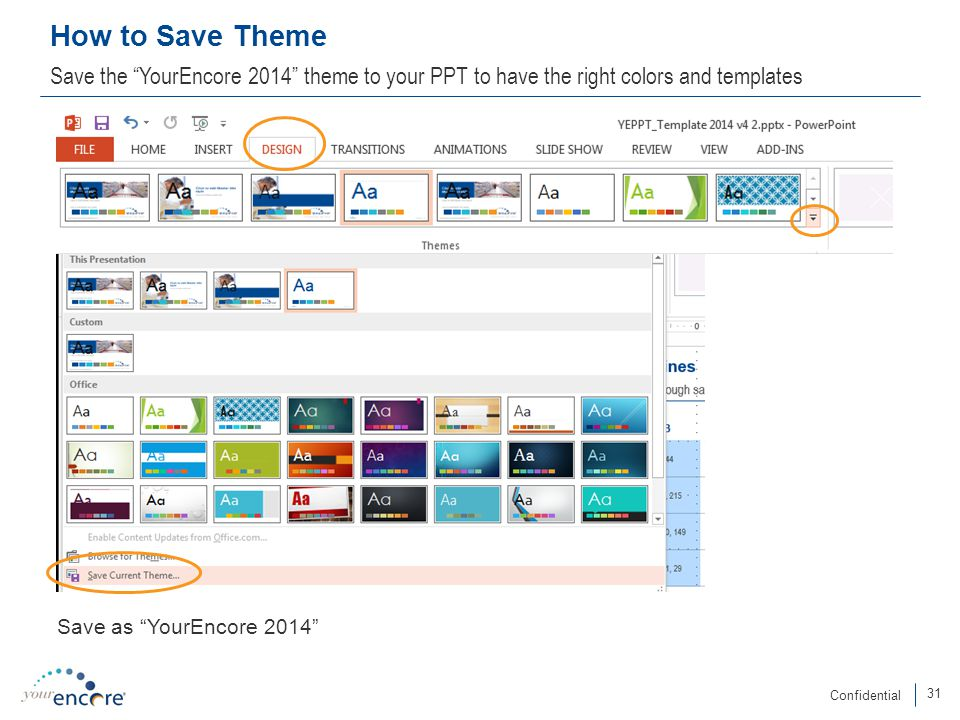 31 Confidential How to Save Theme Save the YourEncore 2014 theme to your PPT to have the right colors and templates Save as YourEncore 2014
