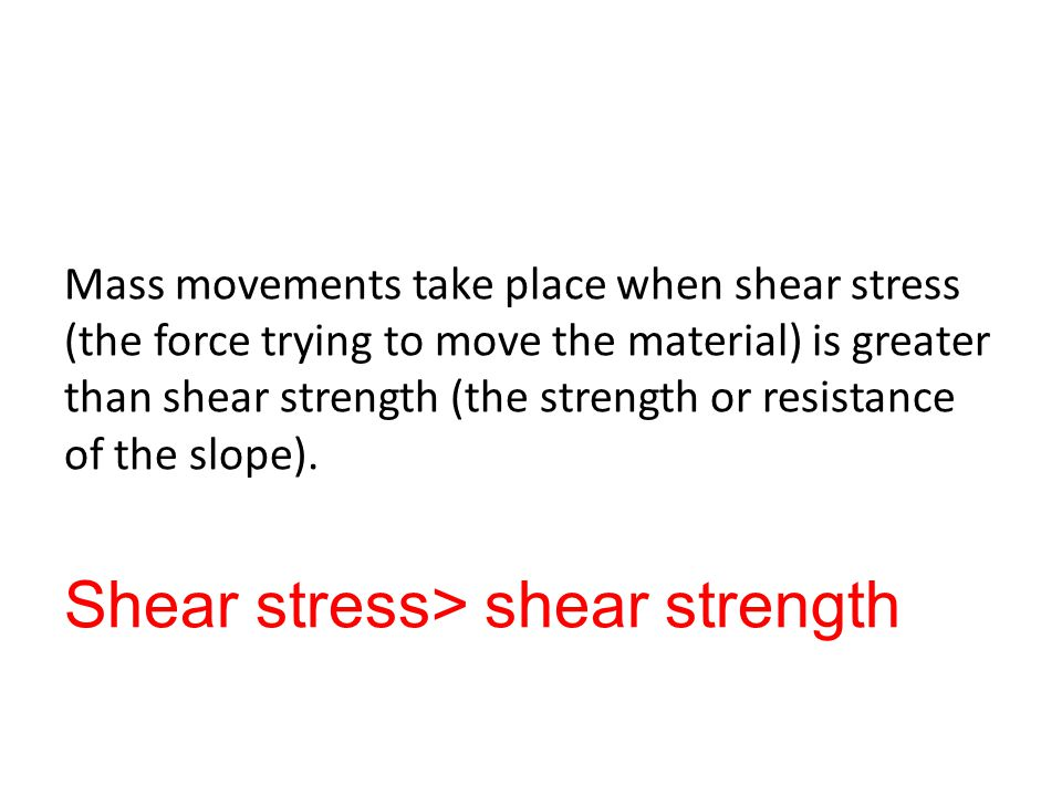 Mass movements take place when shear stress (the force trying to move the material) is greater than shear strength (the strength or resistance of the