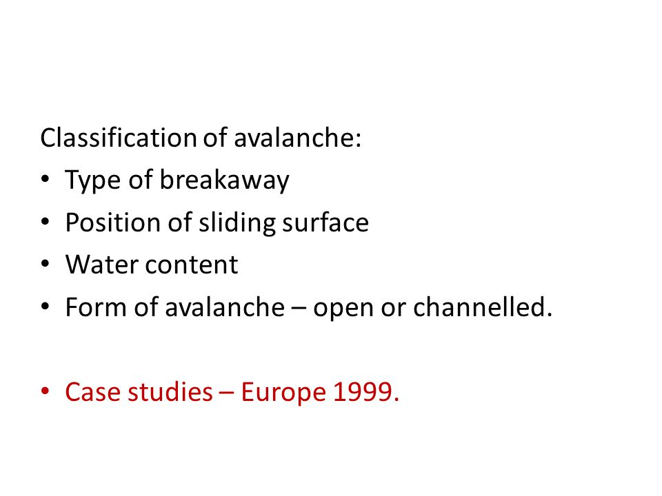 Classification of avalanche: Type of breakaway Position of sliding surface Water content Form of avalanche – open or channelled. Case studies – Europe