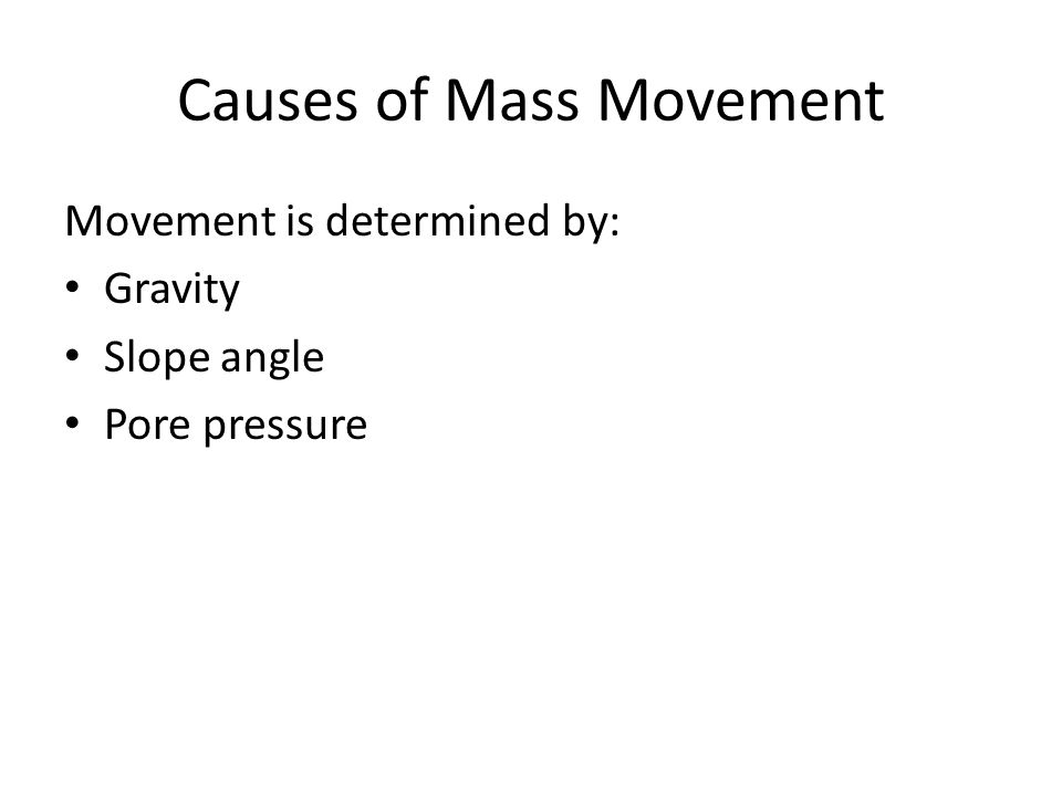 Causes of Mass Movement Movement is determined by: Gravity Slope angle Pore pressure