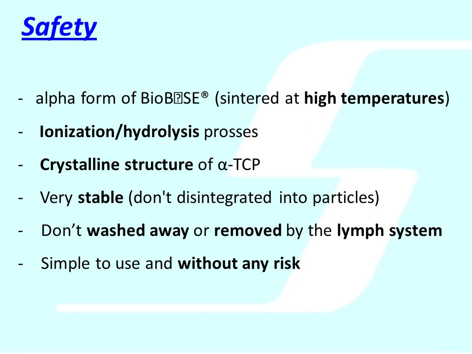 -alpha form of BioB  SE® (sintered at high temperatures) - Ionization/hydrolysis prosses - Crystalline structure of α-TCP - Very stable (don t disintegrated into particles) - Don't washed away or removed by the lymph system - Simple to use and without any risk Safety
