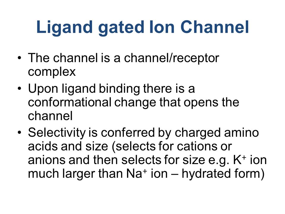 Ligand gated Ion Channel The channel is a channel/receptor complex Upon ligand binding there is a conformational change that opens the channel Selecti